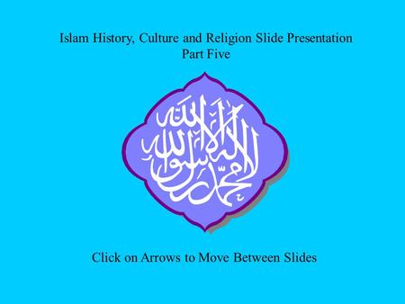 Islam History, Culture and Religion Slide Presentation Part Five Click on Arrows to Move Between Slides.