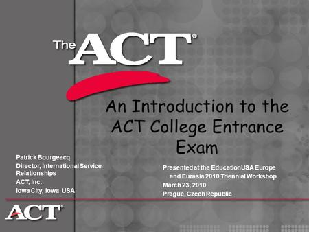 An Introduction to the ACT College Entrance Exam Patrick Bourgeacq Director, International Service Relationships ACT, Inc. Iowa City, Iowa USA Presented.