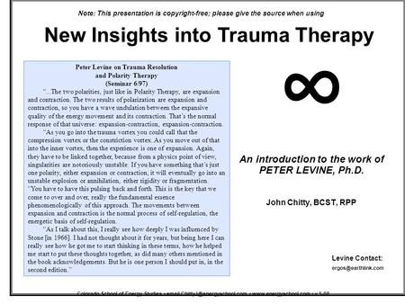New Insights into Trauma Therapy An introduction to the work of PETER LEVINE, Ph.D. John Chitty, BCST, RPP ∞ Colorado School of Energy Studies