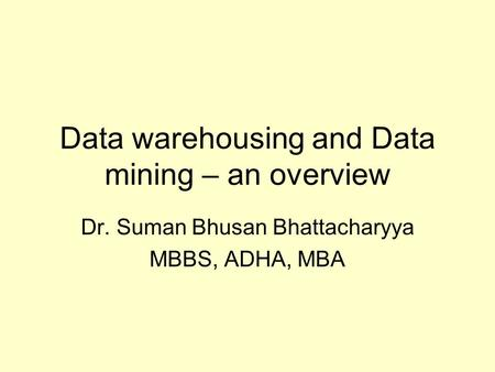 Data warehousing and Data mining – an overview Dr. Suman Bhusan Bhattacharyya MBBS, ADHA, MBA.