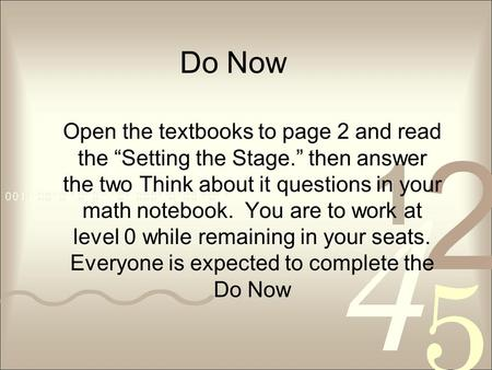 "Do Now Open the textbooks to page 2 and read the ""Setting the Stage."" then answer the two Think about it questions in your math notebook. You are to work."