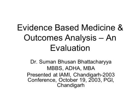 Evidence Based Medicine & Outcomes Analysis – An Evaluation Dr. Suman Bhusan Bhattacharyya MBBS, ADHA, MBA Presented at IAMI, Chandigarh-2003 Conference,