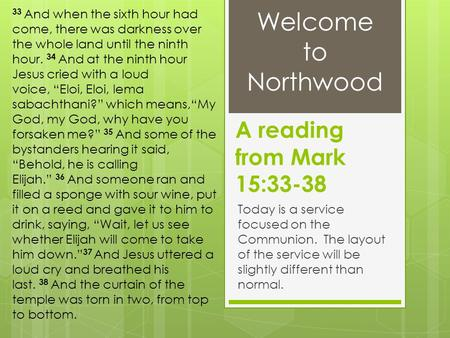 A reading from Mark 15:33-38 Today is a service focused on the Communion. The layout of the service will be slightly different than normal. 33 And when.