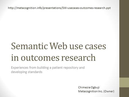 Semantic Web use cases in outcomes research Experiences from building a patient repository and developing standards Chimezie Ogbuji Metacognition Inc.