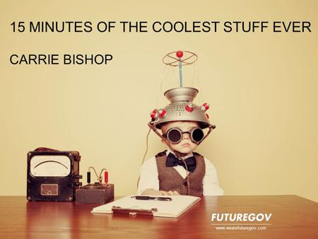 15 MINUTES OF THE COOLEST STUFF EVER CARRIE BISHOP www.wearefuturegov.com.