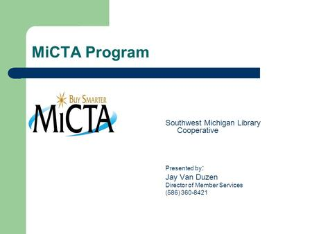 MiCTA Program Southwest Michigan Library Cooperative Presented by : Jay Van Duzen Director of Member Services (586) 360-8421.