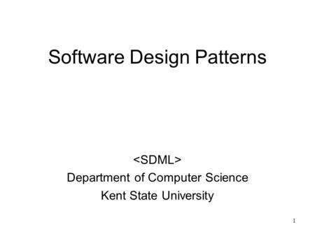 1 Software Design Patterns Department of Computer Science Kent State University.