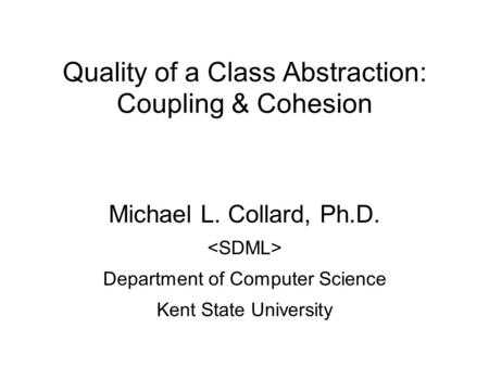 Quality of a Class Abstraction: Coupling & Cohesion Michael L. Collard, Ph.D. Department of Computer Science Kent State University.