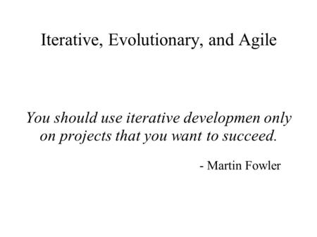 Iterative, Evolutionary, and Agile You should use iterative developmen only on projects that you want to succeed. - Martin Fowler.