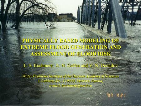 PHYSICALLY BASED MODELING OF EXTREME FLOOD GENERATION AND ASSESSMENT OF FLOOD RISK L. S. Kuchment, A. N. Gelfan and V. N. Demidov Water Problems Institute.