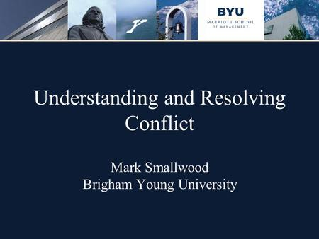 Understanding and Resolving Conflict Mark Smallwood Brigham Young University.
