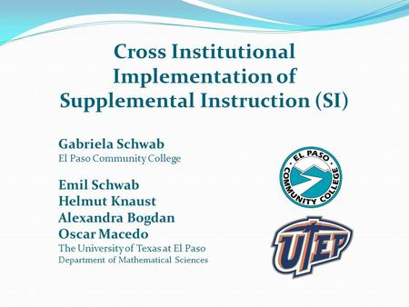 Cross Institutional Implementation of Supplemental Instruction (SI) Gabriela Schwab El Paso Community College Emil Schwab Helmut Knaust Alexandra Bogdan.