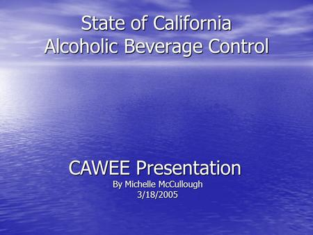 State of California Alcoholic Beverage Control CAWEE Presentation By Michelle McCullough 3/18/2005.