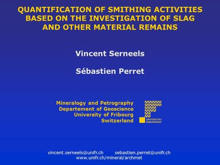 QUANTIFICATION OF SMITHING ACTIVITIES BASED ON THE INVESTIGATION OF SLAG AND OTHER MATERIAL REMAINS Vincent Serneels Sébastien Perret Mineralogy and Petrography.