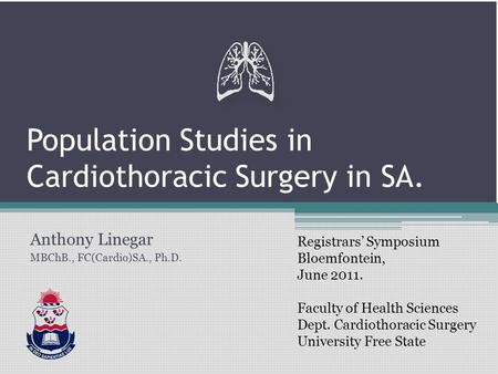 Population Studies in Cardiothoracic Surgery in SA. Anthony Linegar MBChB., FC(Cardio)SA., Ph.D. Registrars' Symposium Bloemfontein, June 2011. Faculty.