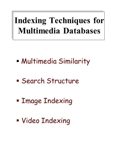 Indexing Techniques for Multimedia Databases  Multimedia Similarity  Search Structure  Image Indexing  Video Indexing.