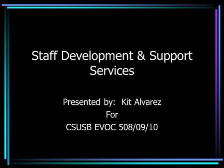 Staff Development & Support Services Presented by: Kit Alvarez For CSUSB EVOC 508/09/10.