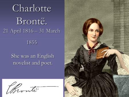Charlotte Brontë. 21 April 1816 – 31 March 1855 She was an English novelist and poet.