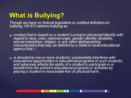Though we have no federal legislation or codified definition on bullying, HR 975 defines bullying as:   conduct that is based on a student's actual or.