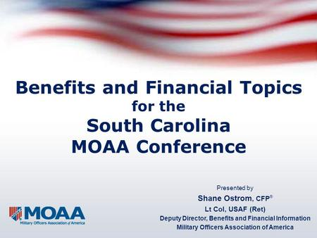 Benefits and Financial Topics for the South Carolina MOAA Conference Presented by Shane Ostrom, CFP ® Lt Col, USAF (Ret) Deputy Director, Benefits and.