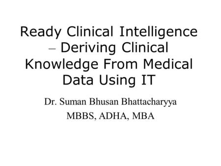 Ready Clinical Intelligence – Deriving Clinical Knowledge From Medical Data Using IT Dr. Suman Bhusan Bhattacharyya MBBS, ADHA, MBA.