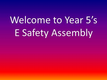 Welcome to Year 5's E Safety Assembly