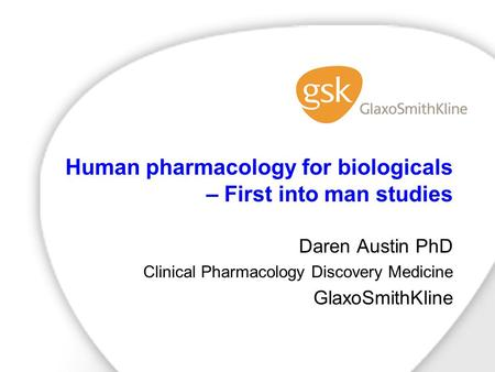 Human pharmacology for biologicals – First into man studies Daren Austin PhD Clinical Pharmacology Discovery Medicine GlaxoSmithKline.