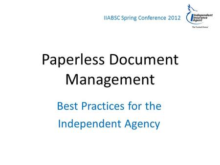 IIABSC Spring Conference 2012 Paperless Document Management Best Practices for the Independent Agency.