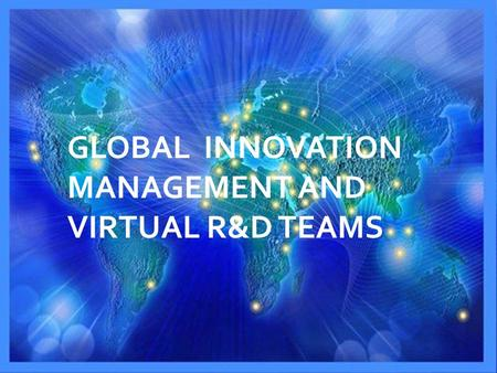 GLOBAL INNOVATION MANAGEMENT AND VIRTUAL R&D TEAMS.