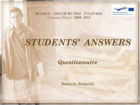 STUDENTS' ANSWERS BULHUN – TOUCH TO TWO CULTURES Comenius Project 2008- 2010 Questionnaire Dobrich, Bulgaria.