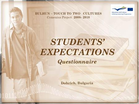 STUDENTS' EXPECTATIONS BULHUN – TOUCH TO TWO CULTURES Comenius Project 2008- 2010 Questionnaire Dobrich, Bulgaria.