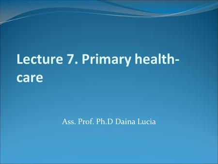 Lecture 7. Primary health- care Ass. Prof. Ph.D Daina Lucia.