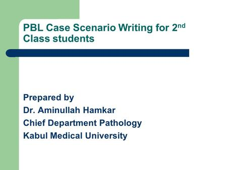 PBL Case Scenario Writing for 2 nd Class students Prepared by Dr. Aminullah Hamkar Chief Department Pathology Kabul Medical University.
