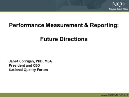 Www.qualityforum.org Performance Measurement & Reporting: Future Directions Janet Corrigan, PhD, MBA President and CEO National Quality Forum.