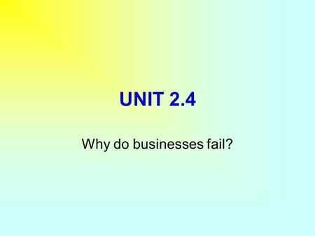 "UNIT 2.4 Why do businesses fail?. In this section you will learn:  Why some businesses ""Go under""?  What can go wrong within the business?  What can."