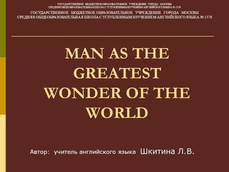 MAN AS THE GREATEST WONDER OF THE WORLD ГОСУДАРСТВЕННОЕ БЮДЖЕТНОЕ ОБРАЗОВАТЕЛЬНОЕ УЧРЕЖДЕНИЕ ГОРОДА МОСКВЫ СРЕДНЯЯ ОБЩЕОБРАЗОВАТЕЛЬНАЯ ШКОЛА С УГЛУБЛЕННЫМ.