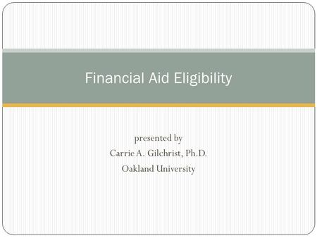 Presented by Carrie A. Gilchrist, Ph.D. Oakland University Financial Aid Eligibility.
