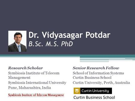 Dr. Vidyasagar Potdar B.Sc. M.S. PhD Research Scholar Symbiosis Institute of Telecom Management Symbiosis International University Pune, Maharashtra, India.