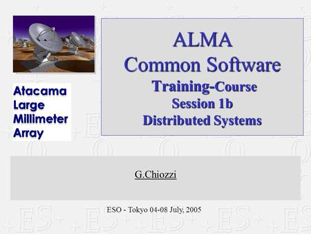 ESO - Tokyo 04-08 July, 2005 ALMA Common Software Training- Course Session 1b Distributed Systems G.Chiozzi.