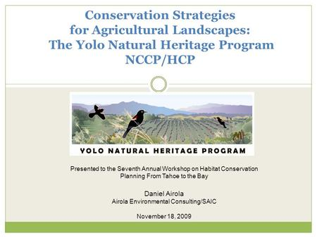 Conservation Strategies for Agricultural Landscapes: The Yolo Natural Heritage Program NCCP/HCP Presented to the Seventh Annual Workshop on Habitat Conservation.