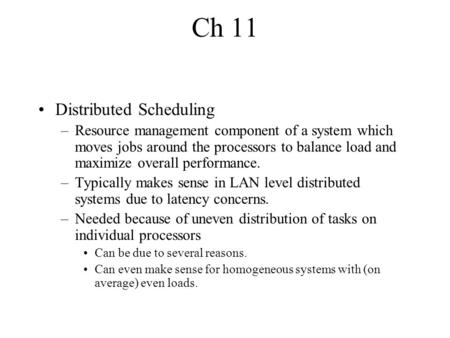 Ch 11 Distributed Scheduling –Resource management component of a system which moves jobs around the processors to balance load and maximize overall performance.