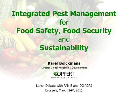 Integrated Pest Management for Food Safety, Food Security and Sustainability Karel Bolckmans Director Global Research & Development Lunch Debate with PAN.