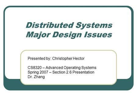 Distributed Systems Major Design Issues Presented by: Christopher Hector CS8320 – Advanced Operating Systems Spring 2007 – Section 2.6 Presentation Dr.