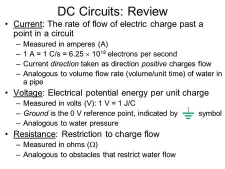 DC Circuits: Review Current: The rate of flow of electric charge past a point in a circuit –Measured in amperes (A) –1 A = 1 C/s = 6.25  10 18 electrons.