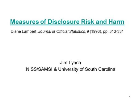 1 Measures of Disclosure Risk and Harm Measures of Disclosure Risk and Harm Diane Lambert, Journal of Official Statistics, 9 (1993), pp. 313-331 Jim Lynch.