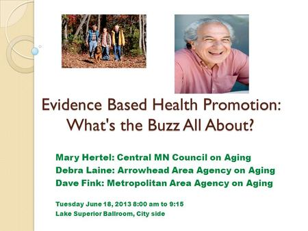 Evidence Based Health Promotion: What's the Buzz All About? Mary Hertel: Central MN Council on Aging Debra Laine: Arrowhead Area Agency on Aging Dave Fink: