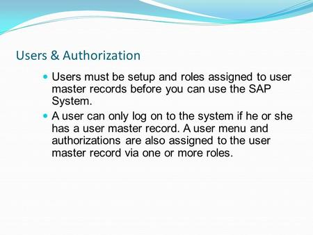 Users & Authorization Users must be setup and roles assigned to user master records before you can use the SAP System. A user can only log on to the system.