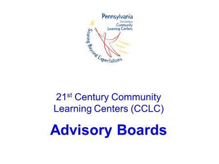 21 st Century Community Learning Centers (CCLC) Advisory Boards.