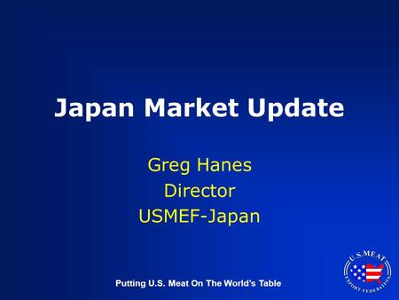 Putting U.S. Meat On The World's Table Japan Market Update Greg Hanes Director USMEF-Japan.