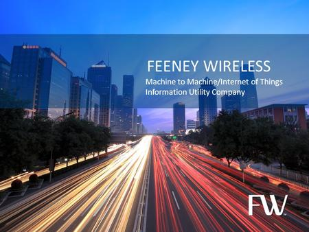 © 2012 Feeney Wireless, LLC FEENEY WIRELESS Machine to Machine/Internet of Things Information Utility Company.